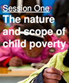 Session One: The nature and scope of child poverty